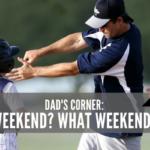 Dad's Corner: Weekend? What Weekend?