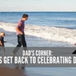 Dad's Corner:  Let's Get Back to Celebrating Dads